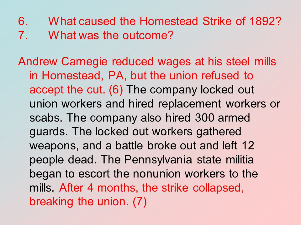6.What caused the Homestead Strike of 1892? 7.What was the outcome? Andrew Carnegie reduced wages at his steel mills in Homestead, PA, but the union r