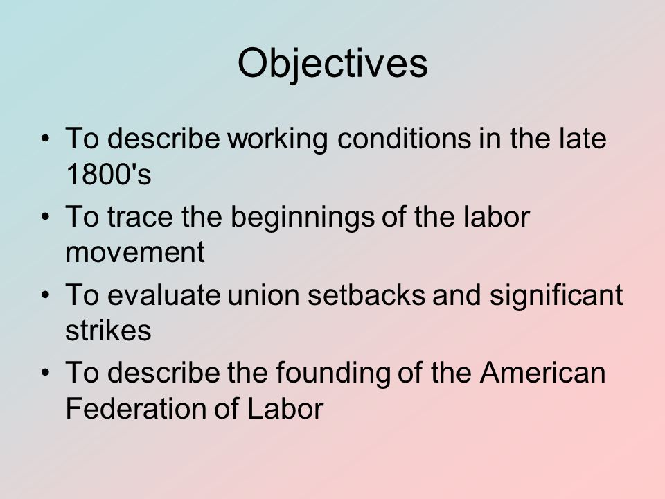 Objectives To describe working conditions in the late 1800's To trace the beginnings of the labor movement To evaluate union setbacks and significant