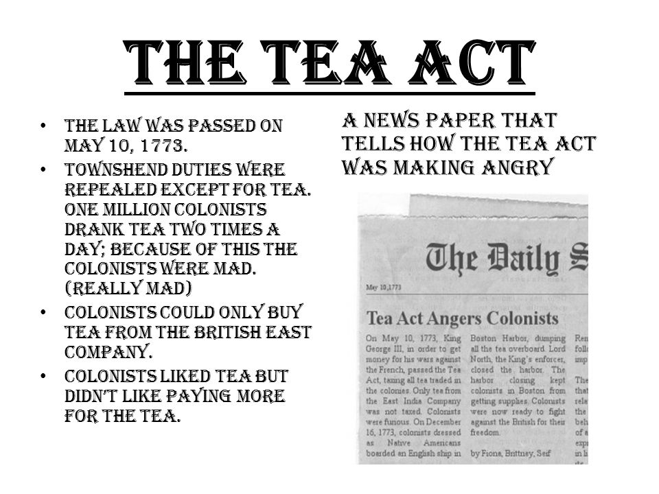 THE TEA ACT The law was passed on May 10, 1773. Townshend duties were repealed except for tea.
