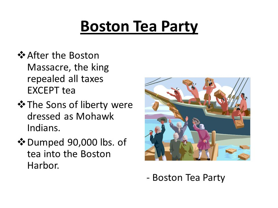 Boston Tea Party  After the Boston Massacre, the king repealed all taxes EXCEPT tea  The Sons of liberty were dressed as Mohawk Indians.