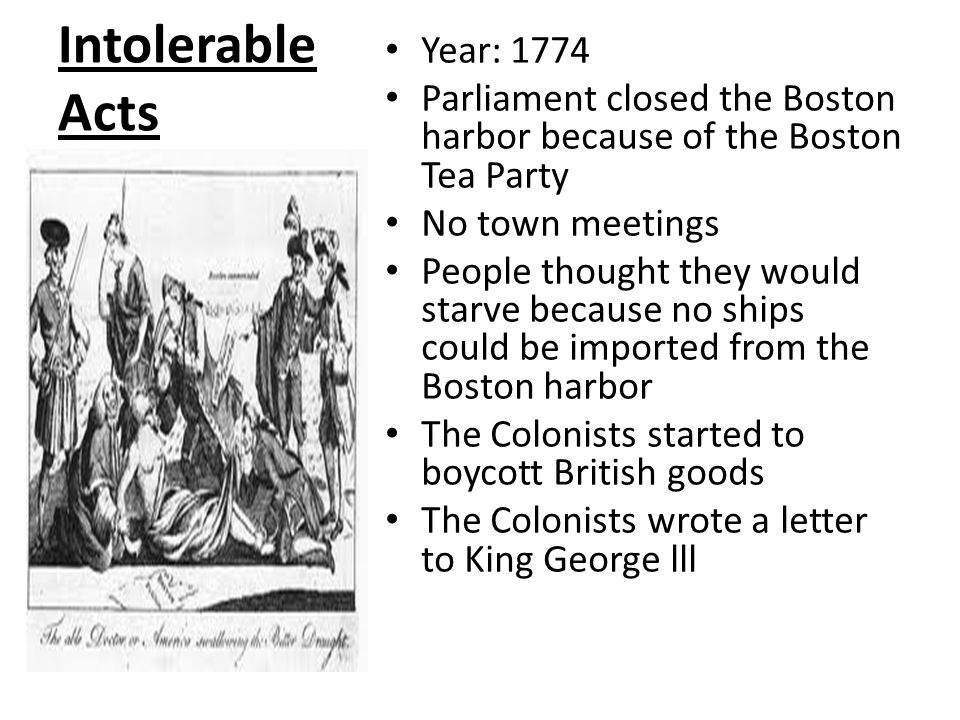 Intolerable Acts Year: 1774 Parliament closed the Boston harbor because of the Boston Tea Party No town meetings People thought they would starve because no ships could be imported from the Boston harbor The Colonists started to boycott British goods The Colonists wrote a letter to King George lll