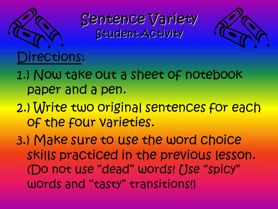 Sentence Variety Student Activity Directions: 1.) Now take out a sheet of notebook paper and a pen. 2.) Write two original sentences for each of the f