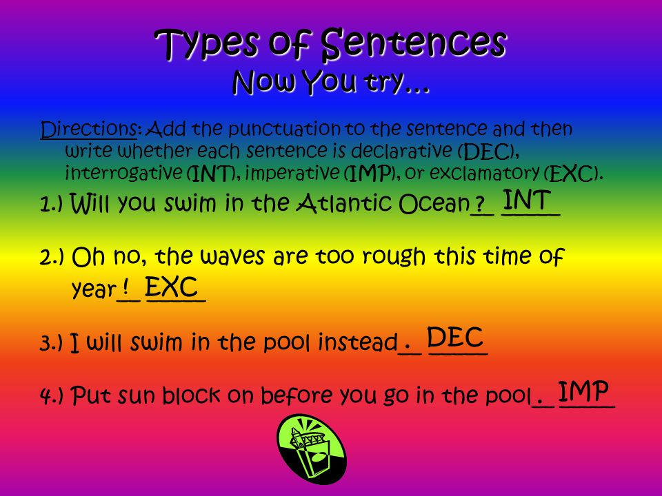 Types of Sentences Now You try… Directions: Add the punctuation to the sentence and then write whether each sentence is declarative (DEC), interrogative (INT), imperative (IMP), or exclamatory (EXC).
