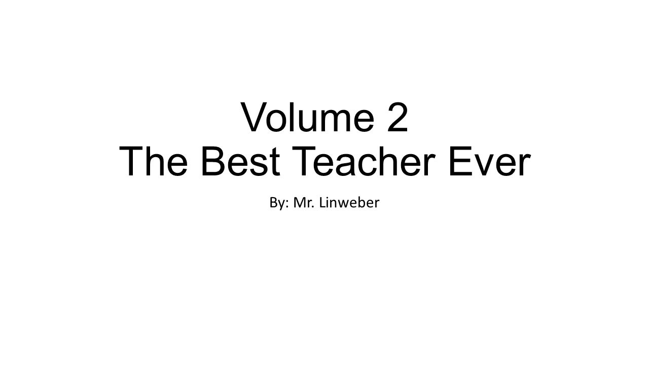 Volume 2 The Best Teacher Ever By: Mr. Linweber