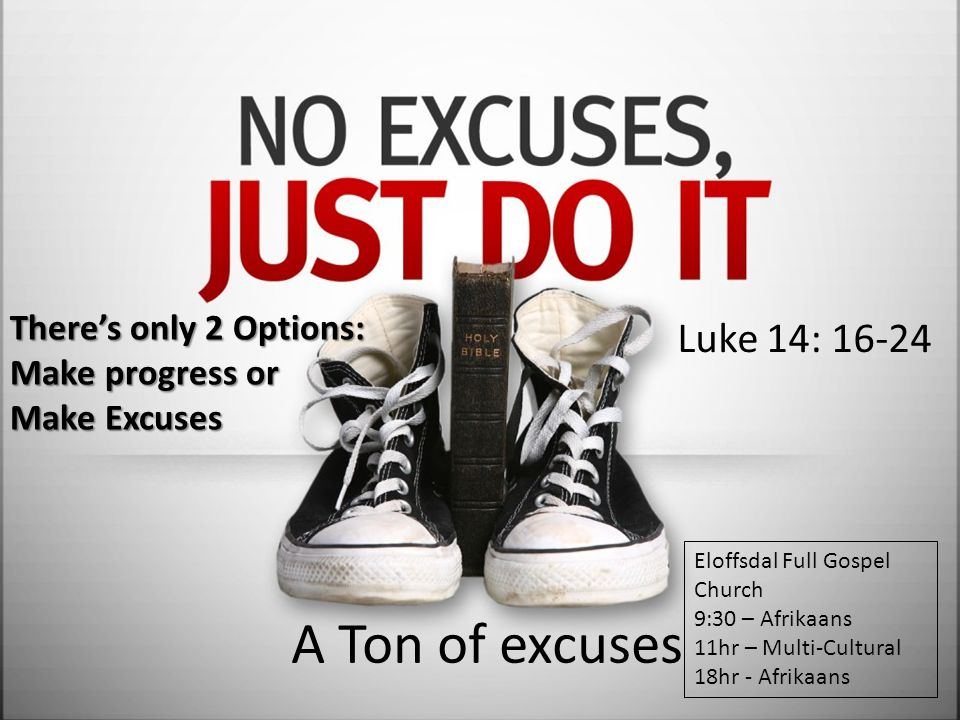 A Ton of excuses Luke 14: 16-24 There's only 2 Options: Make progress or Make Excuses Eloffsdal Full Gospel Church 9:30 – Afrikaans 11hr – Multi-Cultu