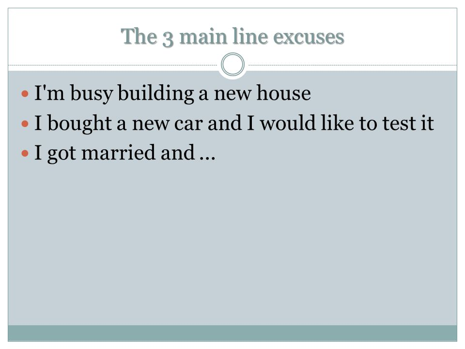 The 3 main line excuses I'm busy building a new house I bought a new car and I would like to test it I got married and...