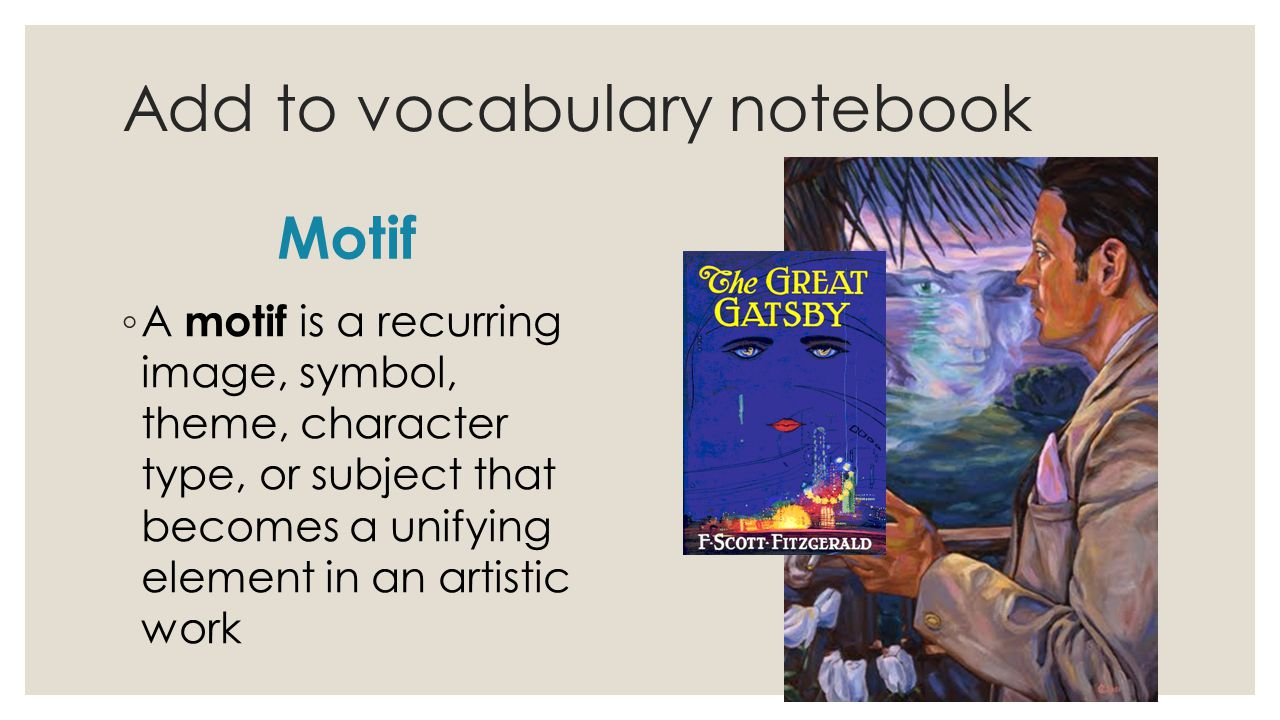 Add to vocabulary notebook Motif ◦ A motif is a recurring image, symbol, theme, character type, or subject that becomes a unifying element in an artistic work