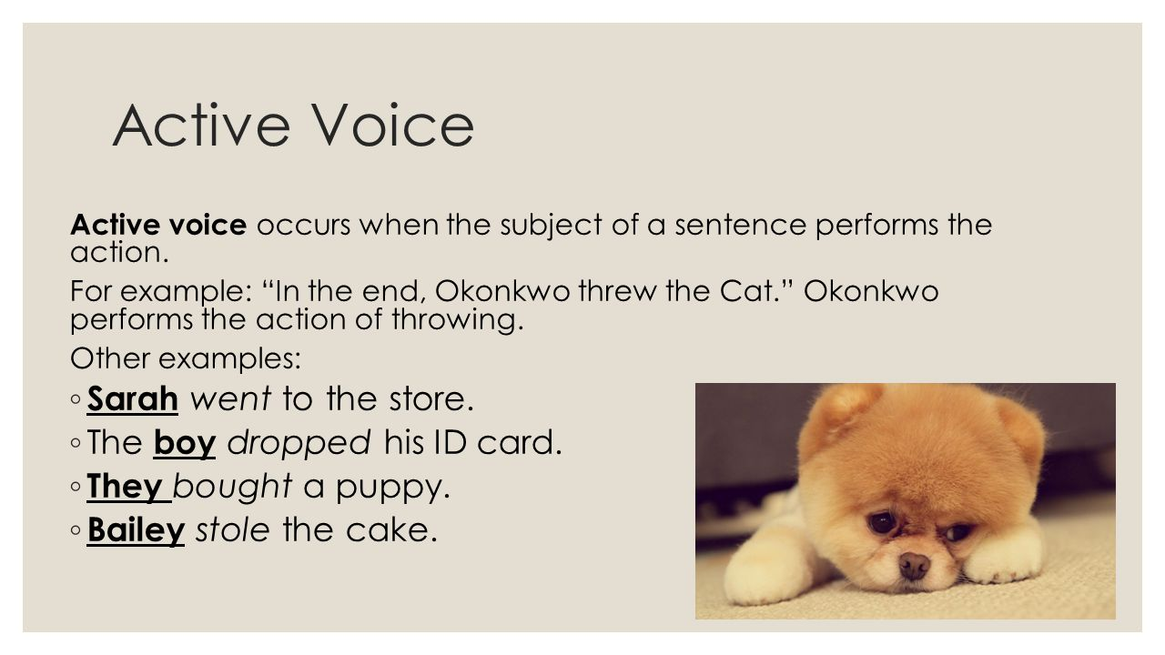 Active Voice Active voice occurs when the subject of a sentence performs the action.