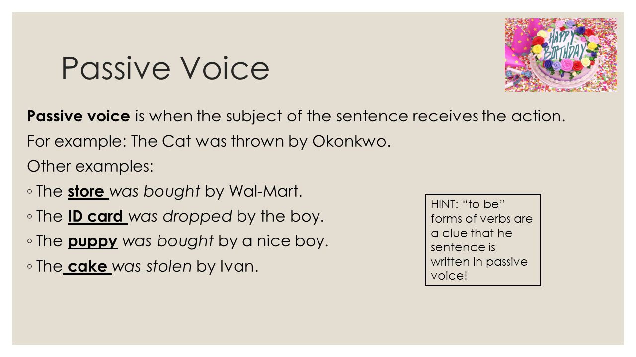 Passive Voice Passive voice is when the subject of the sentence receives the action.