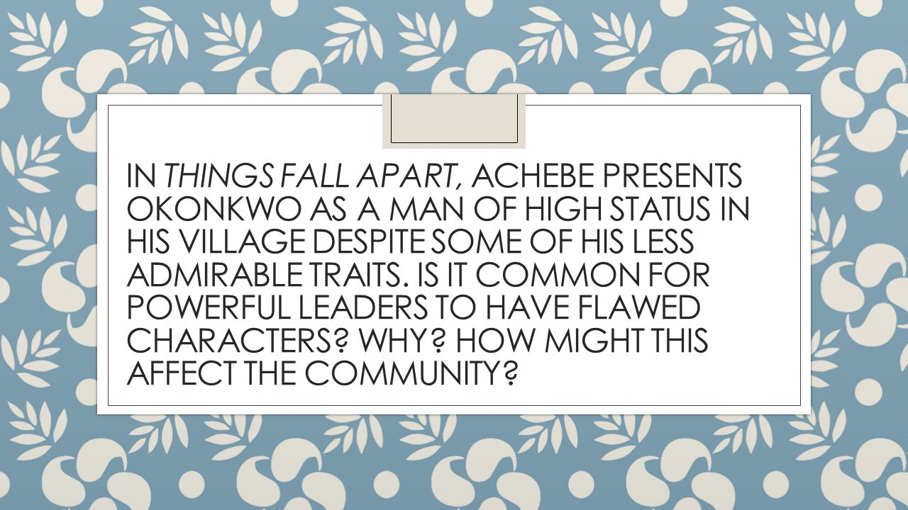 IN THINGS FALL APART, ACHEBE PRESENTS OKONKWO AS A MAN OF HIGH STATUS IN HIS VILLAGE DESPITE SOME OF HIS LESS ADMIRABLE TRAITS.