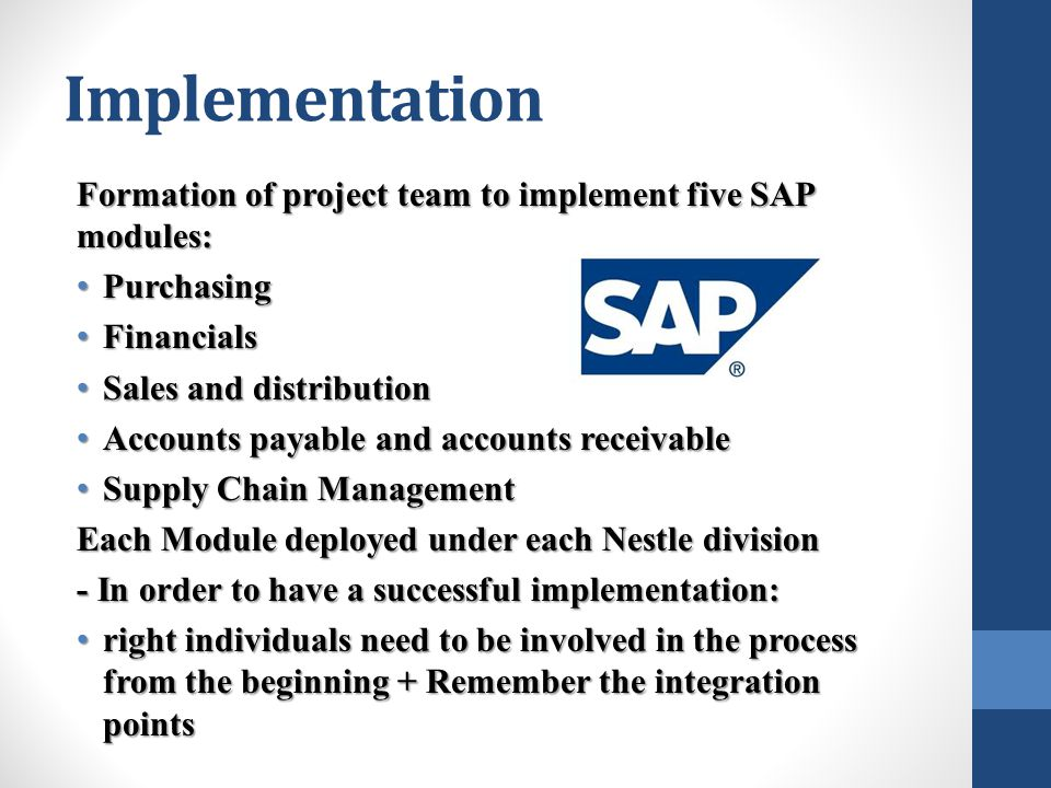 Implementation Formation of project team to implement five SAP modules: Purchasing Purchasing Financials Financials Sales and distribution Sales and distribution Accounts payable and accounts receivable Accounts payable and accounts receivable Supply Chain Management Supply Chain Management Each Module deployed under each Nestle division - In order to have a successful implementation: right individuals need to be involved in the process from the beginning + Remember the integration points right individuals need to be involved in the process from the beginning + Remember the integration points