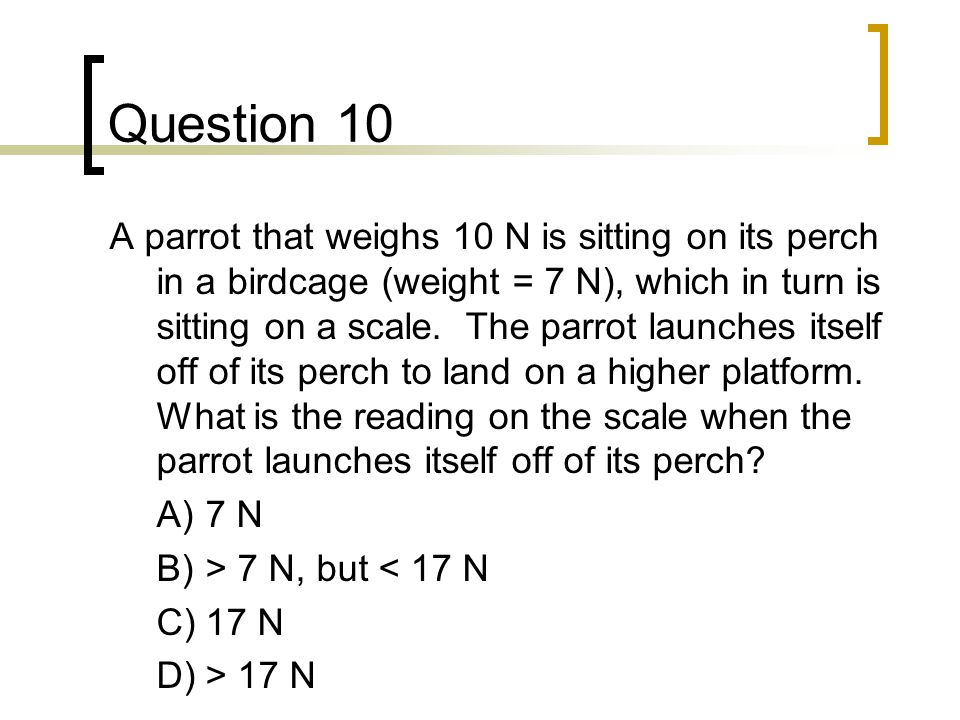 Question 10 A parrot that weighs 10 N is sitting on its perch in a birdcage (weight = 7 N), which in turn is sitting on a scale.