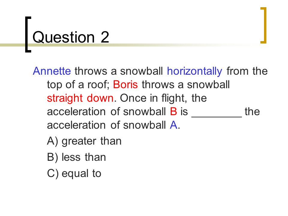 Question 2 Annette throws a snowball horizontally from the top of a roof; Boris throws a snowball straight down.