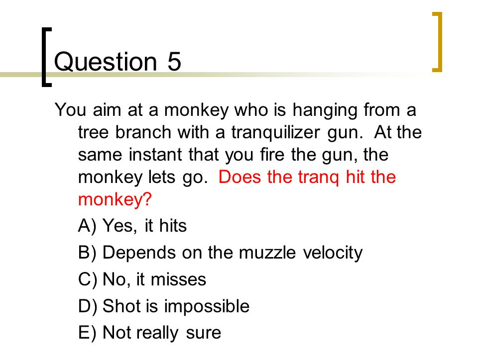 Question 5 You aim at a monkey who is hanging from a tree branch with a tranquilizer gun.