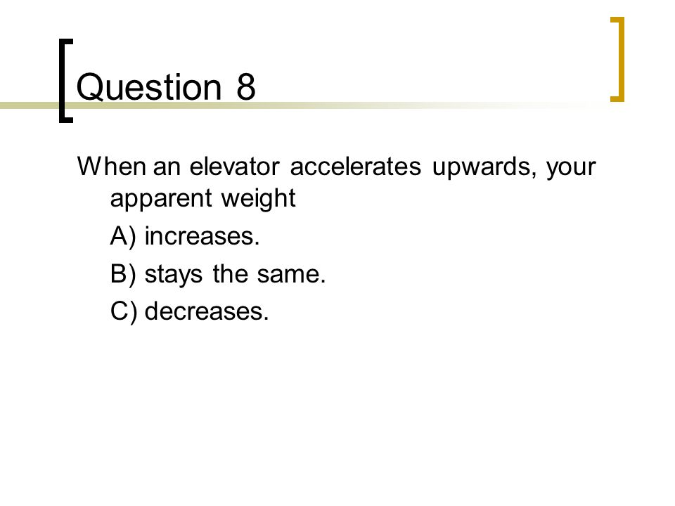 Question 8 When an elevator accelerates upwards, your apparent weight A)increases.