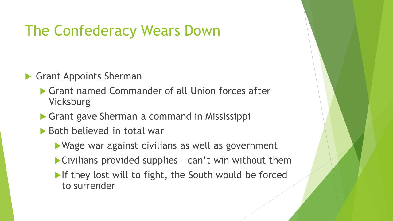 The Confederacy Wears Down  Grant Appoints Sherman  Grant named Commander of all Union forces after Vicksburg  Grant gave Sherman a command in Mississippi  Both believed in total war  Wage war against civilians as well as government  Civilians provided supplies – can't win without them  If they lost will to fight, the South would be forced to surrender