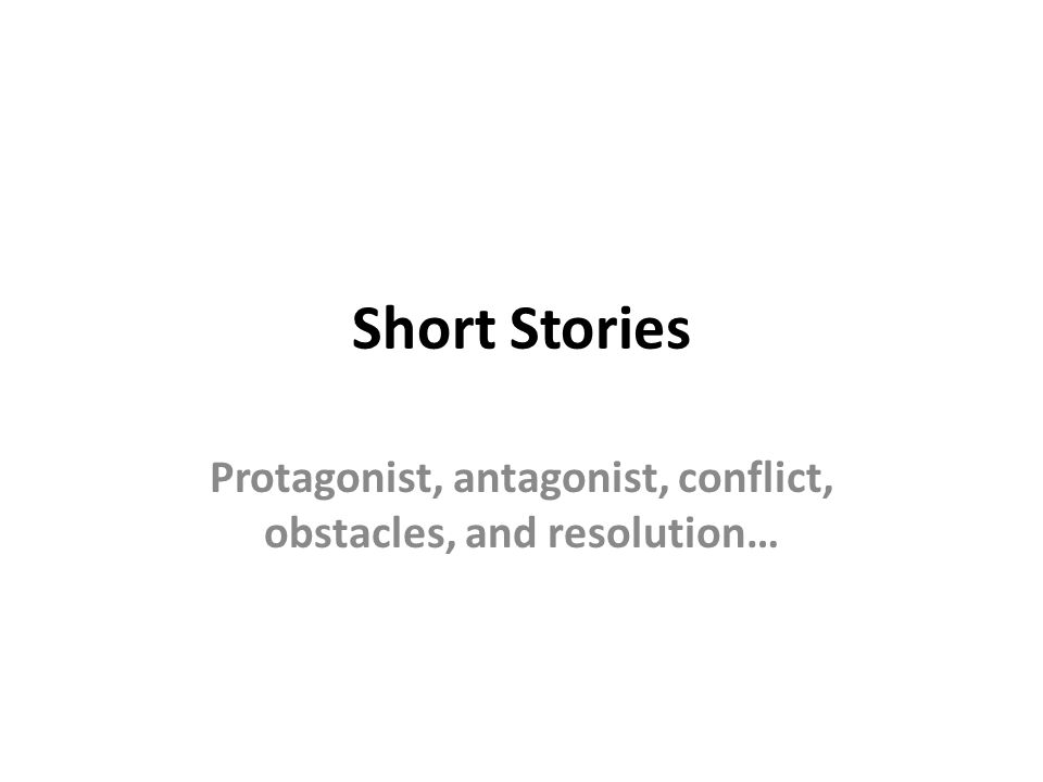 Short Stories Protagonist, antagonist, conflict, obstacles, and resolution…