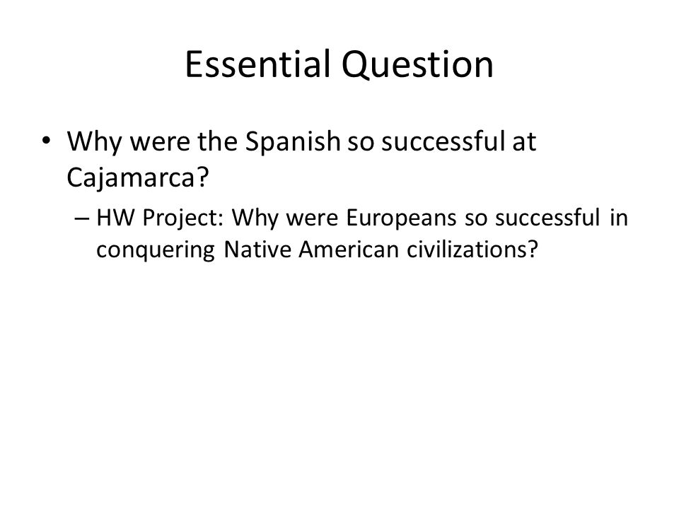 Essential Question Why were the Spanish so successful at Cajamarca? – HW Project: Why were Europeans so successful in conquering Native American civil