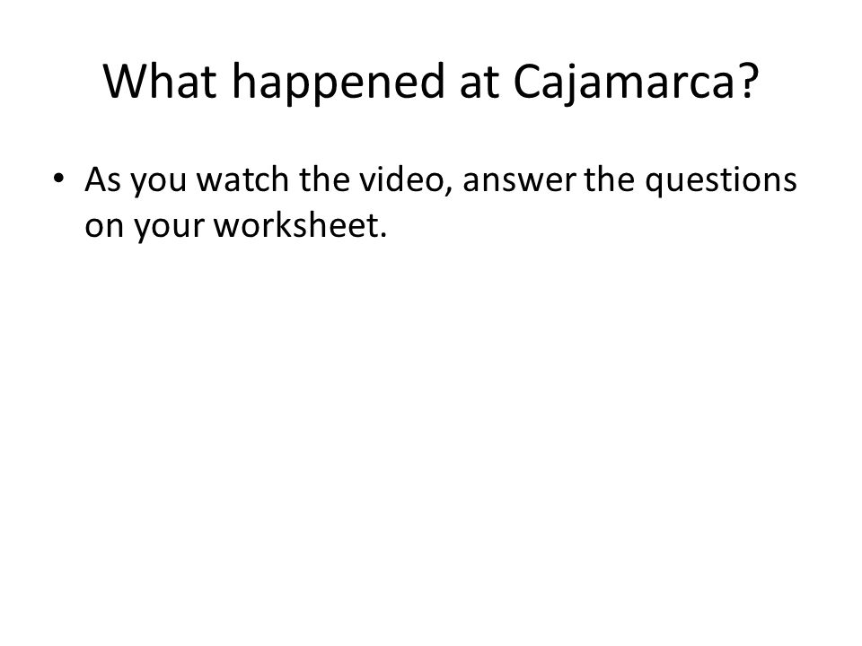 What happened at Cajamarca? As you watch the video, answer the questions on your worksheet.
