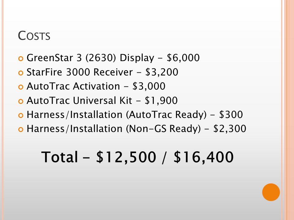 C OSTS GreenStar 3 (2630) Display - $6,000 StarFire 3000 Receiver - $3,200 AutoTrac Activation - $3,000 AutoTrac Universal Kit - $1,900 Harness/Installation (AutoTrac Ready) - $300 Harness/Installation (Non-GS Ready) - $2,300 Total - $12,500 / $16,400