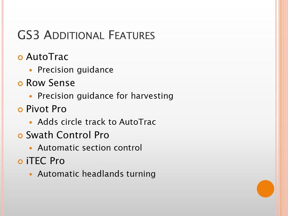 GS3 A DDITIONAL F EATURES AutoTrac Precision guidance Row Sense Precision guidance for harvesting Pivot Pro Adds circle track to AutoTrac Swath Control Pro Automatic section control iTEC Pro Automatic headlands turning