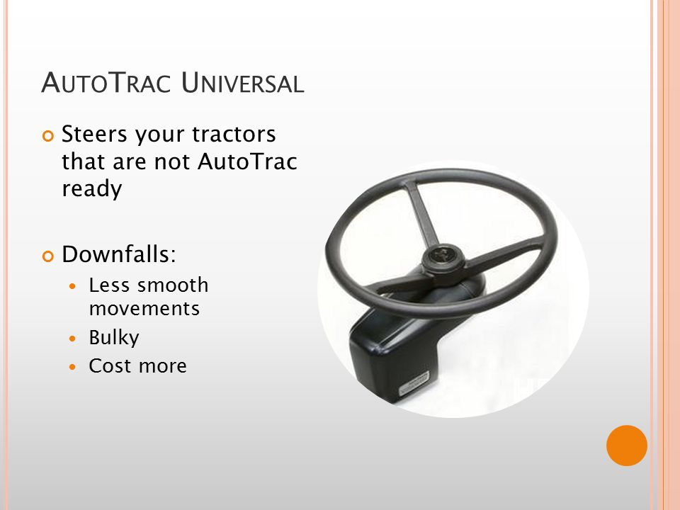 A UTO T RAC U NIVERSAL Steers your tractors that are not AutoTrac ready Downfalls: Less smooth movements Bulky Cost more