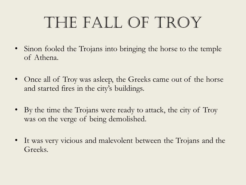 The Fall of Troy Sinon fooled the Trojans into bringing the horse to the temple of Athena. Once all of Troy was asleep, the Greeks came out of the hor
