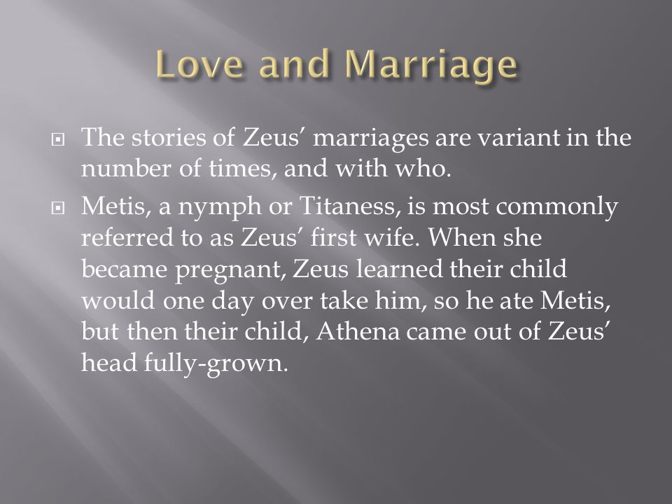  The stories of Zeus' marriages are variant in the number of times, and with who.  Metis, a nymph or Titaness, is most commonly referred to as Zeus'