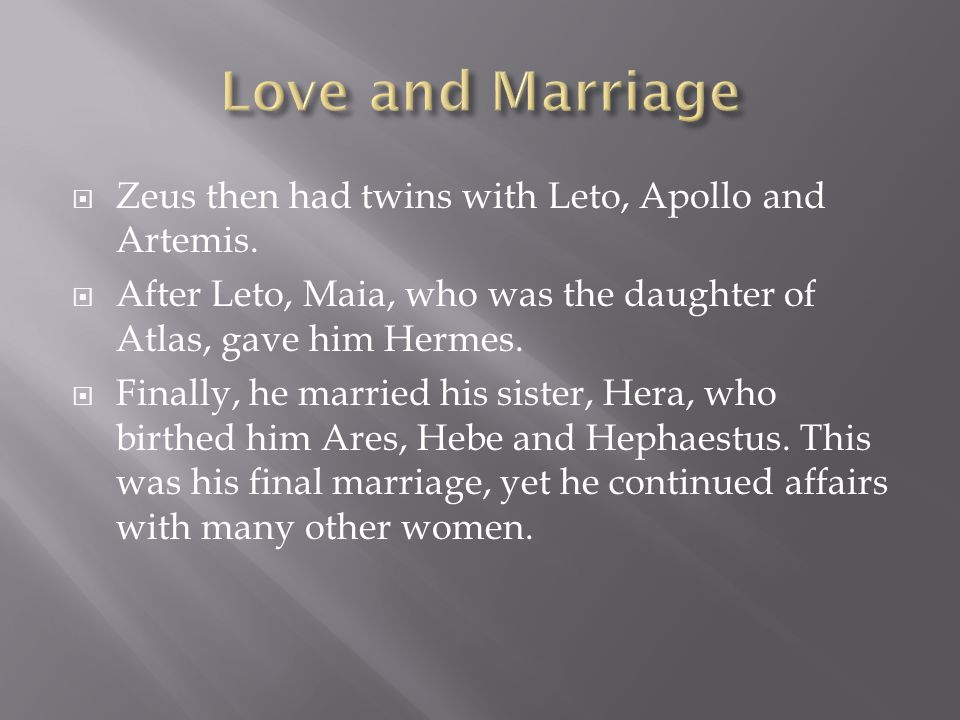  Zeus then had twins with Leto, Apollo and Artemis.  After Leto, Maia, who was the daughter of Atlas, gave him Hermes.  Finally, he married his sis