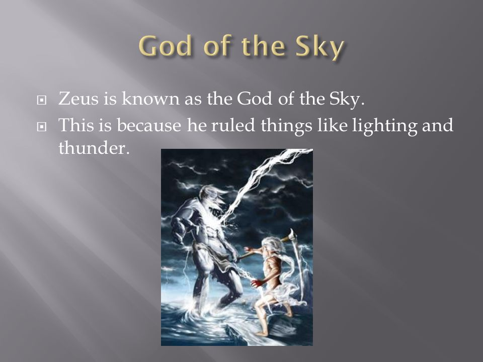 Zeus is known as the God of the Sky.  This is because he ruled things like lighting and thunder.
