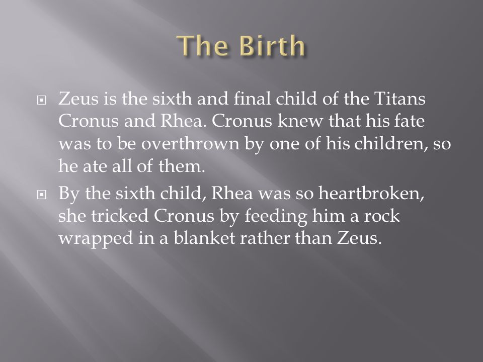  Zeus is the sixth and final child of the Titans Cronus and Rhea. Cronus knew that his fate was to be overthrown by one of his children, so he ate al