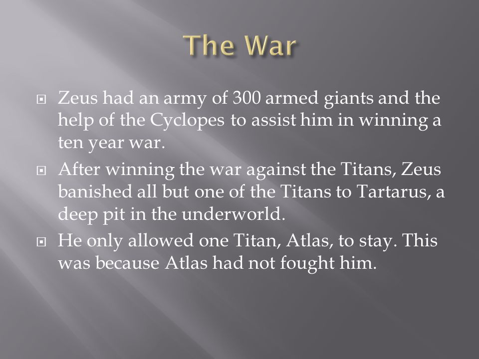  Zeus had an army of 300 armed giants and the help of the Cyclopes to assist him in winning a ten year war.  After winning the war against the Titan