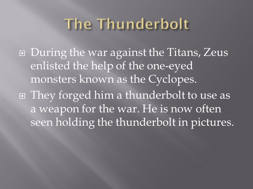  During the war against the Titans, Zeus enlisted the help of the one-eyed monsters known as the Cyclopes.  They forged him a thunderbolt to use as