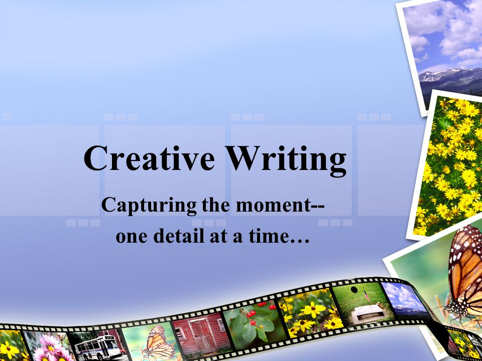 Creative Writing Capturing the moment-- one detail at a time…