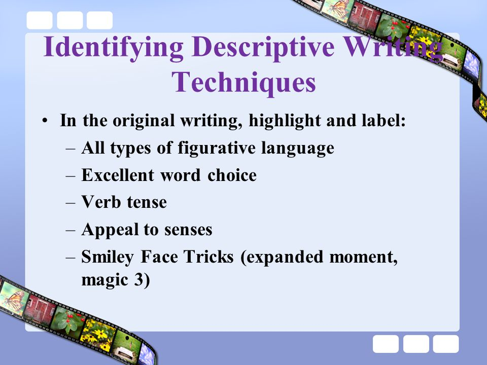 Identifying Descriptive Writing Techniques In the original writing, highlight and label: –All types of figurative language –Excellent word choice –Verb tense –Appeal to senses –Smiley Face Tricks (expanded moment, magic 3)