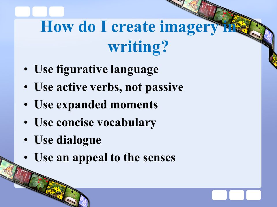 How do I create imagery in writing? Use figurative language Use active verbs, not passive Use expanded moments Use concise vocabulary Use dialogue Use