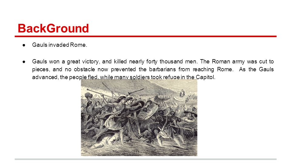 BackGround ●Gauls invaded Rome. ●Gauls won a great victory, and killed nearly forty thousand men. The Roman army was cut to pieces, and no obstacle no
