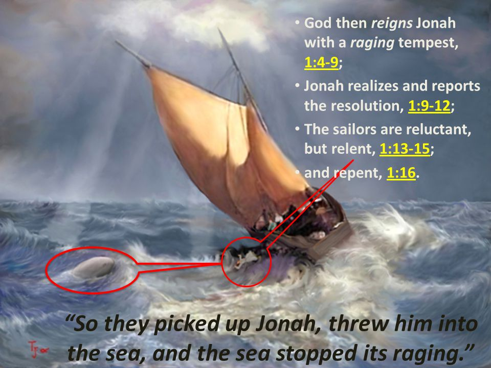 """So they picked up Jonah, threw him into the sea, and the sea stopped its raging."" God then reigns Jonah with a raging tempest, 1:4-9; Jonah realizes"