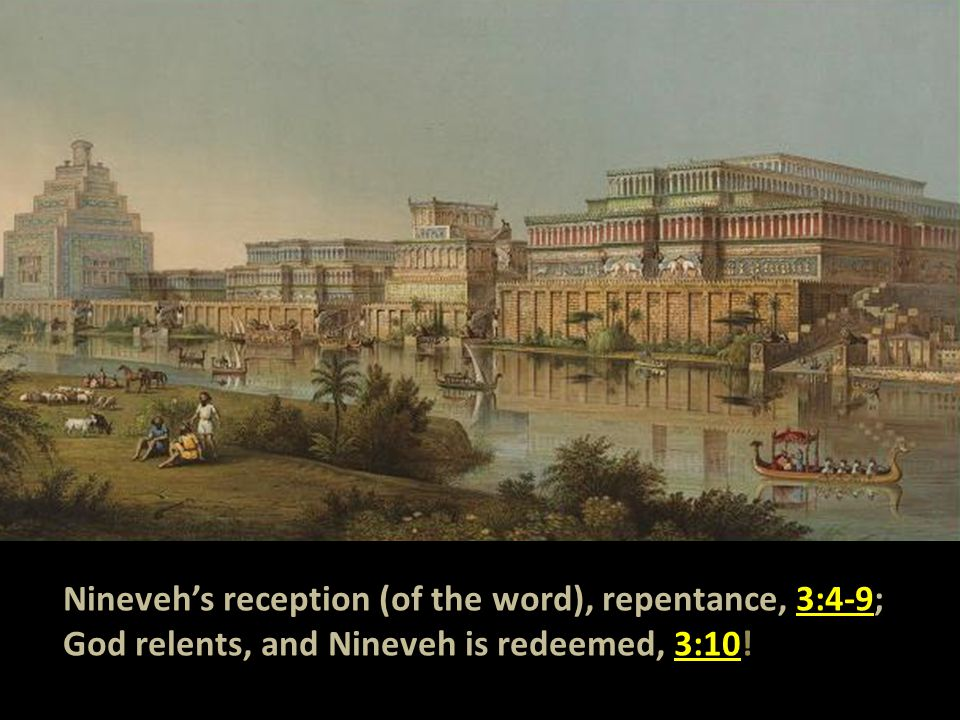 Nineveh's reception (of the word), repentance, 3:4-9; God relents, and Nineveh is redeemed, 3:10!