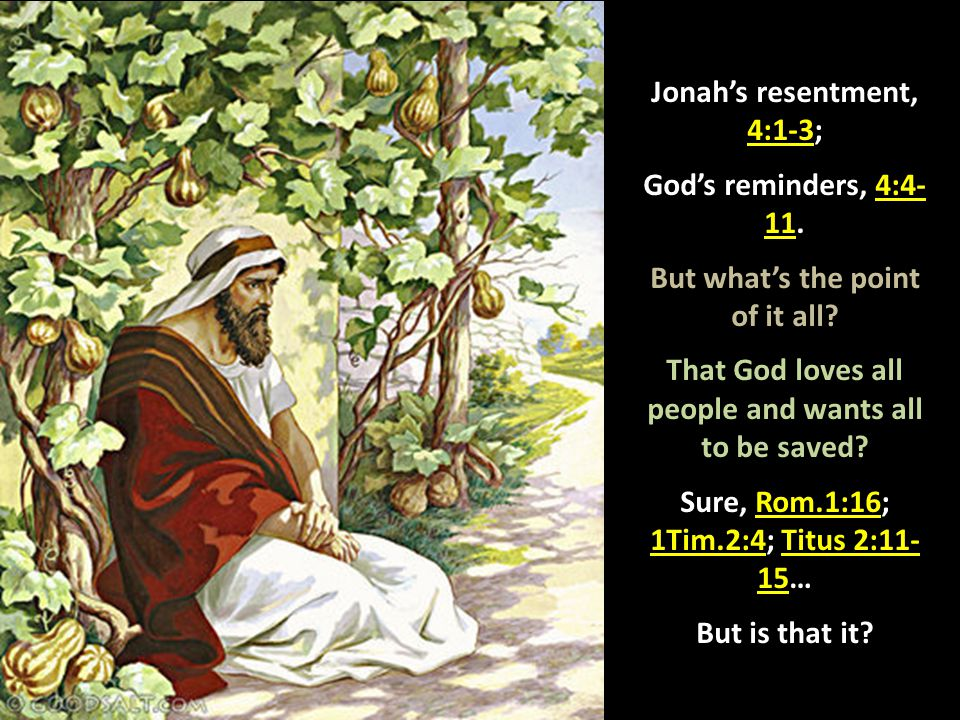 Jonah's resentment, 4:1-3; God's reminders, 4:4- 11. But what's the point of it all? That God loves all people and wants all to be saved? Sure, Rom.1: