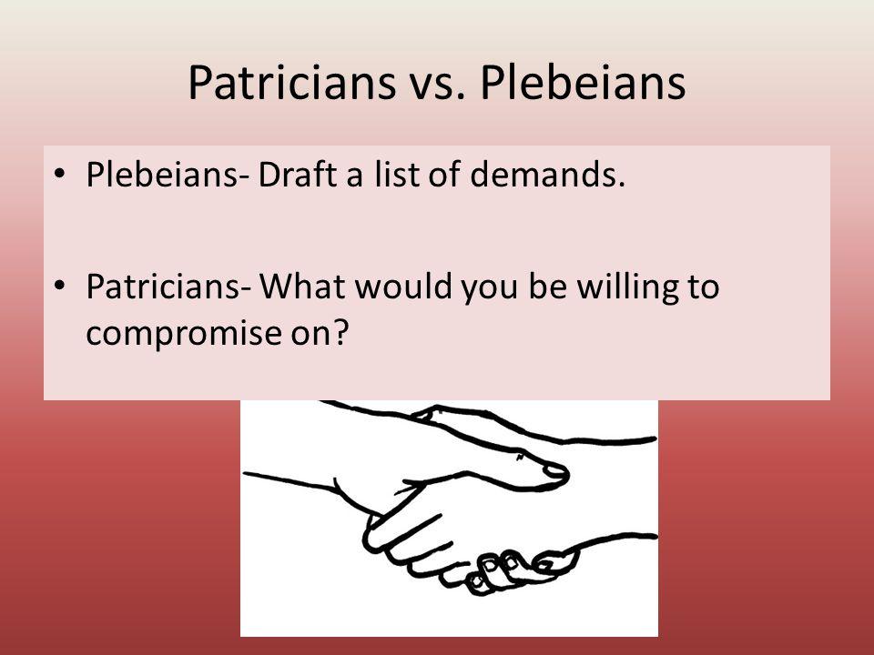Patricians vs. Plebeians Plebeians- Draft a list of demands.