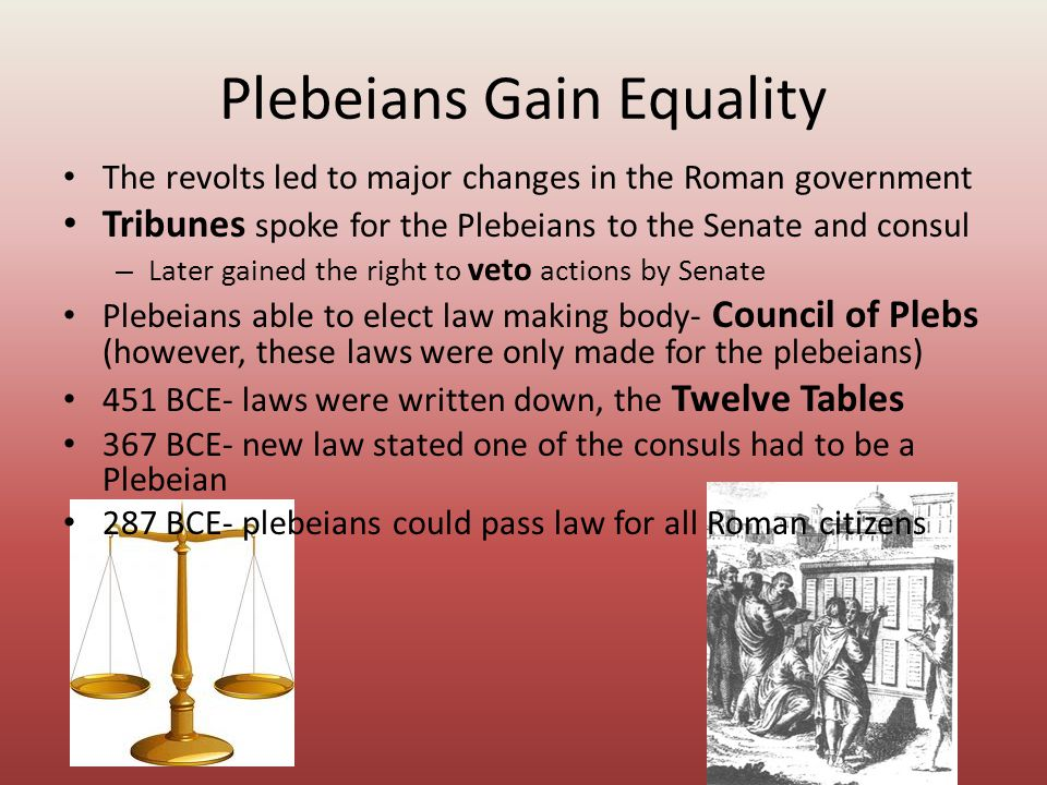 Plebeians Gain Equality The revolts led to major changes in the Roman government Tribunes spoke for the Plebeians to the Senate and consul – Later gai