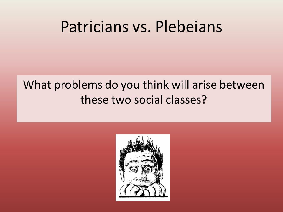 Patricians vs. Plebeians What problems do you think will arise between these two social classes
