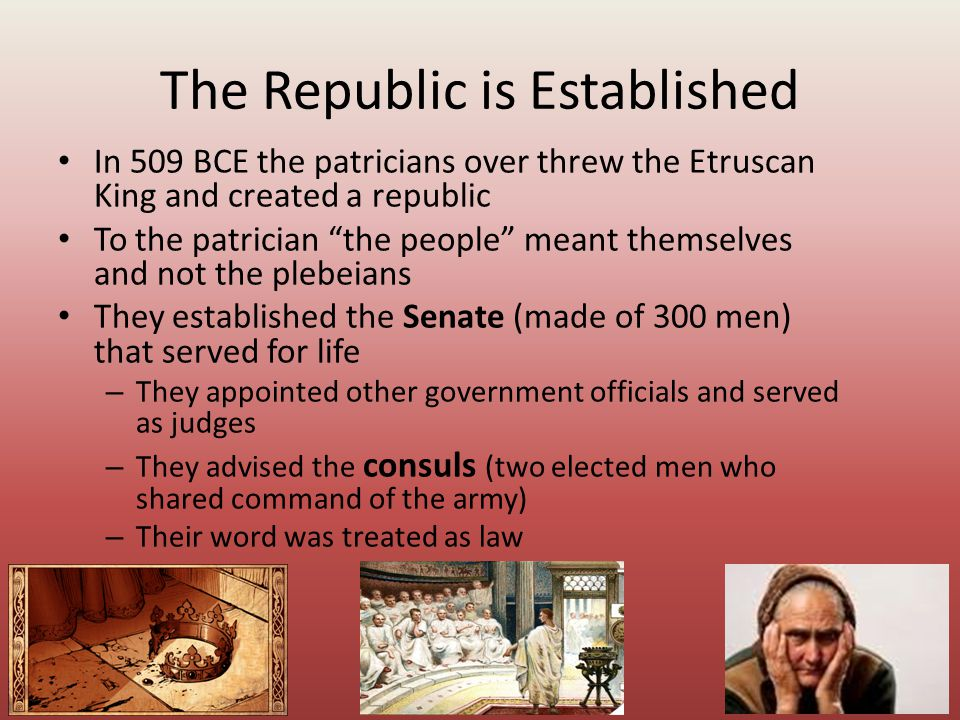 """The Republic is Established In 509 BCE the patricians over threw the Etruscan King and created a republic To the patrician """"the people"""" meant themselv"""