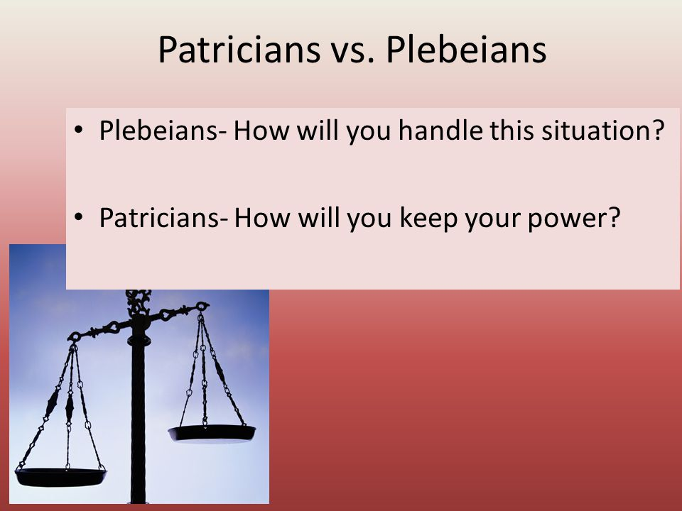 Patricians vs. Plebeians Plebeians- How will you handle this situation? Patricians- How will you keep your power?