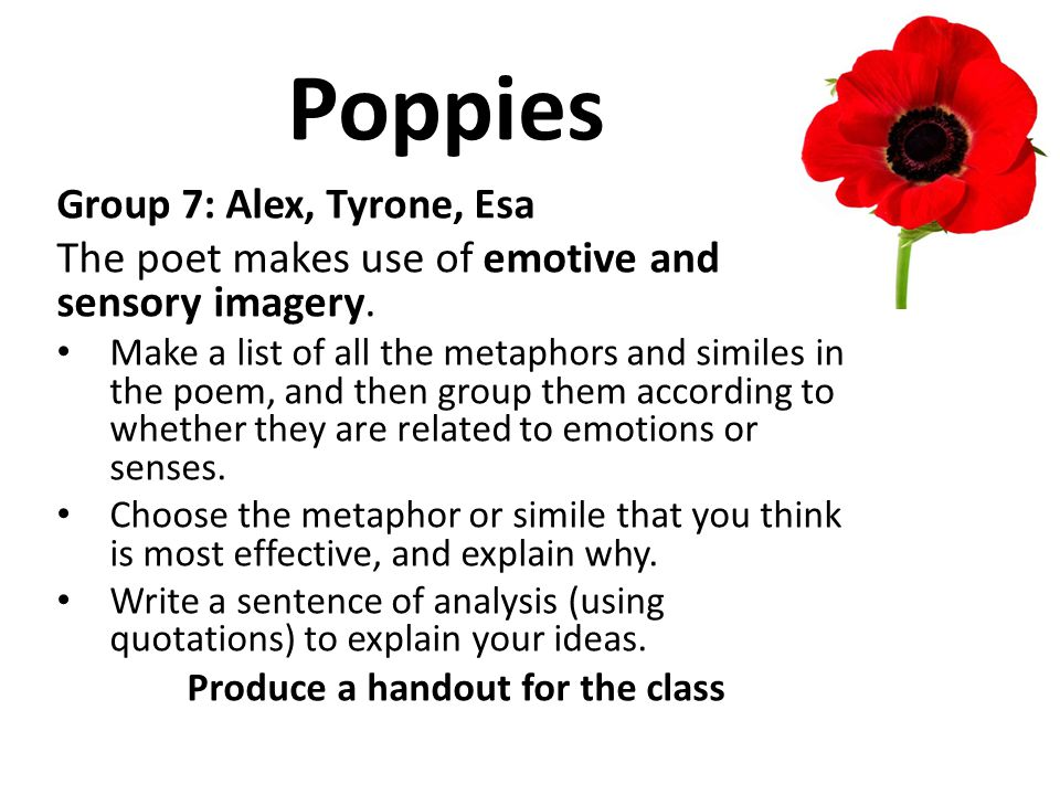Poppies Group 7: Alex, Tyrone, Esa The poet makes use of emotive and sensory imagery. Make a list of all the metaphors and similes in the poem, and th