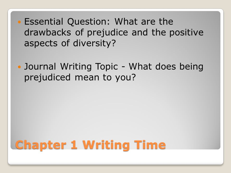 Chapter 1 Writing Time Essential Question: What are the drawbacks of prejudice and the positive aspects of diversity? Journal Writing Topic - What doe