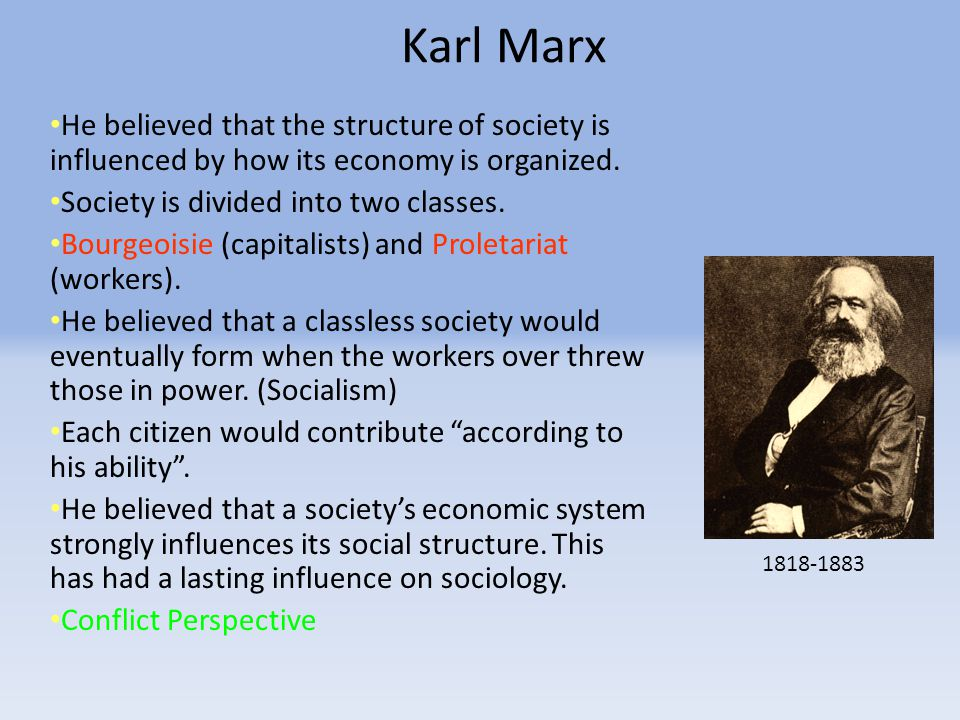 Karl Marx He believed that the structure of society is influenced by how its economy is organized.