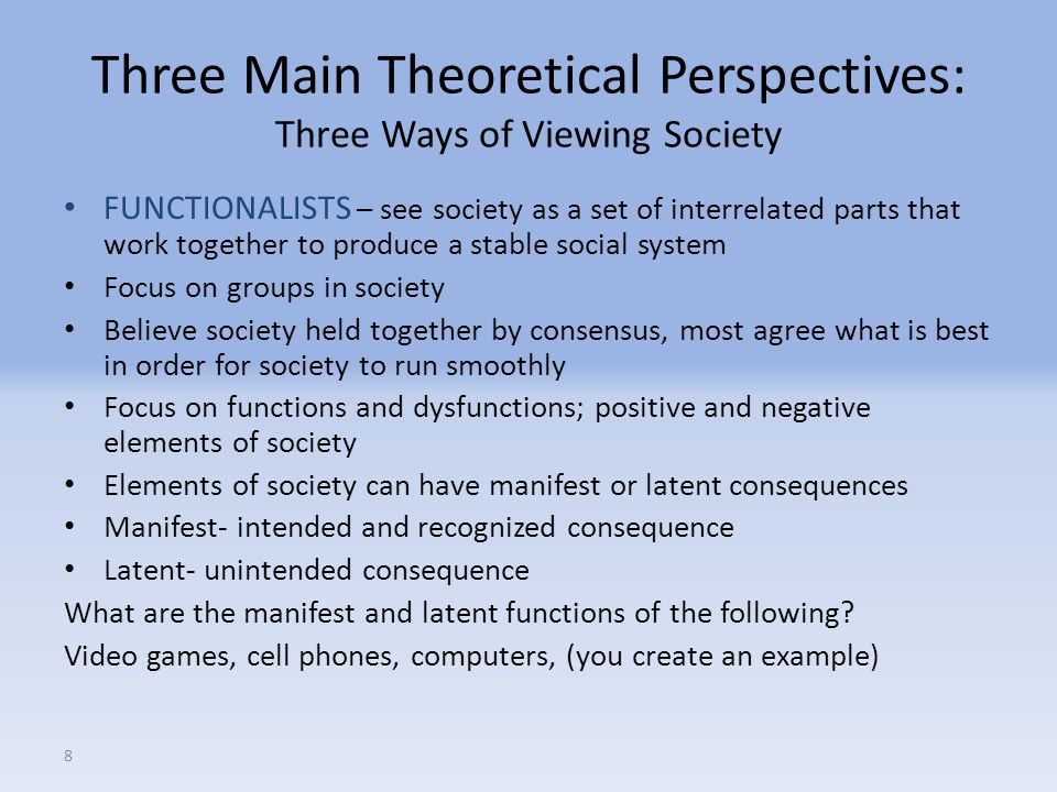 8 Three Main Theoretical Perspectives: Three Ways of Viewing Society FUNCTIONALISTS – see society as a set of interrelated parts that work together to produce a stable social system Focus on groups in society Believe society held together by consensus, most agree what is best in order for society to run smoothly Focus on functions and dysfunctions; positive and negative elements of society Elements of society can have manifest or latent consequences Manifest- intended and recognized consequence Latent- unintended consequence What are the manifest and latent functions of the following.