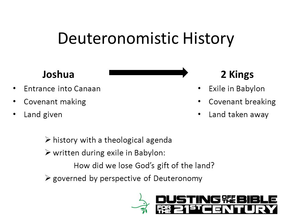 Deuteronomistic History Joshua Entrance into Canaan Covenant making Land given 2 Kings Exile in Babylon Covenant breaking Land taken away  history with a theological agenda  written during exile in Babylon: How did we lose God's gift of the land.